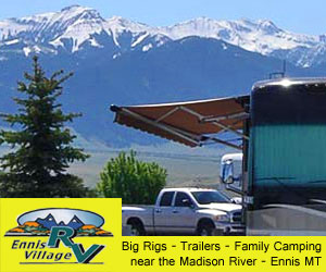 Ennis RV Park & Camping Village : Tired of staying in campgrounds that are too tight for your bigger equipment? We have ample space in our newer RV Park & Campground, just 75 minutes Northwest of Yellowstone with the Madison River 3 minutes away. Whether you have a tent, small pop-up trailer, 5th wheel or Big Rig RV, welcome!